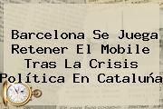 <b>Barcelona</b> Se Juega Retener El Mobile Tras La Crisis Política En Cataluña