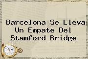 <b>Barcelona</b> Se Lleva Un Empate Del Stamford Bridge