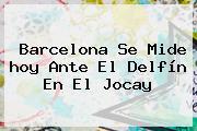<b>Barcelona</b> Se Mide <b>hoy</b> Ante El Delfín En El Jocay