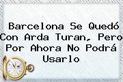 Barcelona Se Quedó Con <b>Arda Turan</b>, Pero Por Ahora No Podrá Usarlo