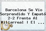 <b>Barcelona</b> Se Vio Sorprendido Y Empató 2-2 Frente Al <b>Villarreal</b> | El <b>...</b>