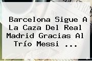 <b>Barcelona</b> Sigue A La Caza Del Real Madrid Gracias Al Trío Messi ...