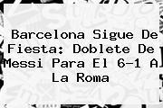 <b>Barcelona</b> Sigue De Fiesta: Doblete De Messi Para El 6-1 A La Roma