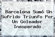 <b>Barcelona</b> Sumó Un Sufrido Triunfo Por Un Goleador Inesperado