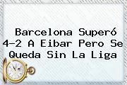 <b>Barcelona</b> Superó 4-2 A <b>Eibar</b> Pero Se Queda Sin La Liga
