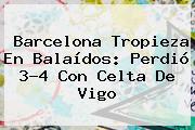 <b>Barcelona</b> Tropieza En Balaídos: Perdió 3-4 Con Celta De Vigo