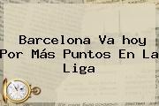 <b>Barcelona</b> Va <b>hoy</b> Por Más Puntos En La Liga
