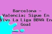<b>Barcelona</b> - <b>Valencia</b>: Sigue En Vivo La Liga BBVA En Goal