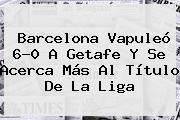 <b>Barcelona</b> Vapuleó 6-0 A Getafe Y Se Acerca Más Al Título De La Liga