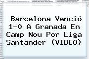 <b>Barcelona</b> Venció 1-0 A <b>Granada</b> En Camp Nou Por Liga Santander (VIDEO)