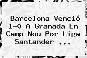 <b>Barcelona</b> Venció 1-0 A <b>Granada</b> En Camp Nou Por Liga Santander ...