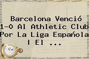<b>Barcelona</b> Venció 1-0 Al Athletic Club Por La Liga Española | El ...