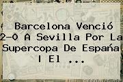 <b>Barcelona</b> Venció 2-0 A Sevilla Por La Supercopa De España | El ...