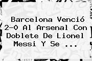 <b>Barcelona</b> Venció 2-0 Al <b>Arsenal</b> Con Doblete De Lionel Messi Y Se <b>...</b>