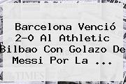 <b>Barcelona</b> Venció 2-0 Al <b>Athletic Bilbao</b> Con Golazo De Messi Por La ...