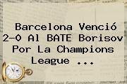 Barcelona Venció 2-0 Al BATE Borisov Por La <b>Champions League</b> <b>...</b>