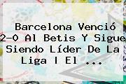 <b>Barcelona</b> Venció 2-0 Al <b>Betis</b> Y Sigue Siendo Líder De La Liga | El <b>...</b>