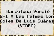 Barcelona Venció 2-1 A Las Palmas Con Goles De Luis Suárez (VIDEO)