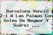 <b>Barcelona</b> Venció 2-1 A Las Palmas Con Goles De Neymar Y Suárez <b>...</b>