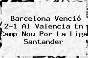 <b>Barcelona</b> Venció 2-1 Al <b>Valencia</b> En Camp Nou Por La Liga Santander