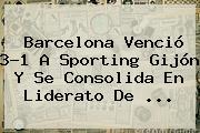 <b>Barcelona</b> Venció 3-1 A Sporting Gijón Y Se Consolida En Liderato De <b>...</b>