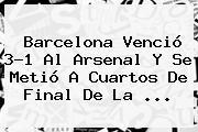 <b>Barcelona</b> Venció 3-1 Al <b>Arsenal</b> Y Se Metió A Cuartos De Final De La <b>...</b>