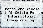 <b>Barcelona</b> Venció 3-1 Al <b>Celtic</b> Por La International Champions Cup