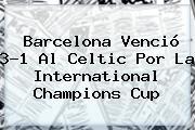 <b>Barcelona</b> Venció 3-1 Al <b>Celtic</b> Por La International Champions Cup