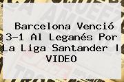 <b>Barcelona</b> Venció 3-1 Al <b>Leganés</b> Por La Liga Santander | VIDEO