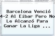 <b>Barcelona</b> Venció 4-2 Al <b>Eibar</b> Pero No Le Alcanzó Para Ganar La Liga ...