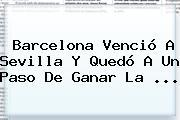 <b>Barcelona</b> Venció A Sevilla Y Quedó A Un Paso De Ganar La ...
