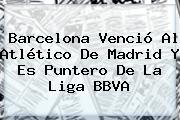 <b>Barcelona</b> Venció Al <b>Atlético De Madrid</b> Y Es Puntero De La Liga BBVA