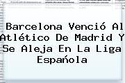 <b>Barcelona</b> Venció Al <b>Atlético De Madrid</b> Y Se Aleja En La Liga Española