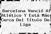 <b>Barcelona</b> Venció Al Atlético Y Está Más Cerca Del Título De Liga