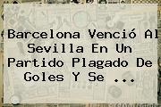 <b>Barcelona</b> Venció Al Sevilla En Un Partido Plagado De Goles Y Se <b>...</b>