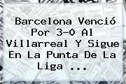 <b>Barcelona</b> Venció Por 3-0 Al <b>Villarreal</b> Y Sigue En La Punta De La Liga <b>...</b>