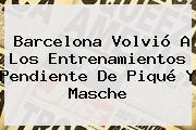 <b>Barcelona</b> Volvió A Los Entrenamientos Pendiente De Piqué Y Masche