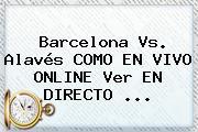<b>Barcelona</b> Vs. Alavés COMO EN VIVO ONLINE Ver EN DIRECTO ...