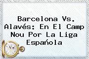 <b>Barcelona Vs</b>. <b>Alavés</b>: En El Camp Nou Por La Liga Española
