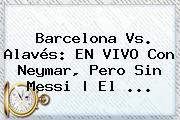 <b>Barcelona</b> Vs. Alavés: EN VIVO Con Neymar, Pero Sin Messi | El ...