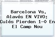 <b>Barcelona Vs</b>. <b>Alavés</b> EN VIVO: Culés Pierden 1-0 En El Camp Nou