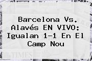 <b>Barcelona Vs</b>. <b>Alavés</b> EN VIVO: Igualan 1-1 En El Camp Nou