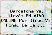 Barcelona Vs. Alavés EN VIVO ONLINE Por DirecTV: Final De La ...
