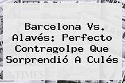 <b>Barcelona Vs</b>. <b>Alavés</b>: Perfecto Contragolpe Que Sorprendió A Culés
