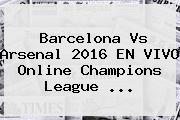 <b>Barcelona Vs Arsenal</b> 2016 EN VIVO Online Champions League <b>...</b>