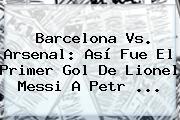 <b>Barcelona Vs</b>. <b>Arsenal</b>: Así Fue El Primer Gol De Lionel Messi A Petr <b>...</b>