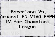 <b>Barcelona</b> Vs. Arsenal EN VIVO ESPN TV Por Champions League