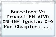 <b>Barcelona Vs</b>. <b>Arsenal</b> EN VIVO ONLINE Igualan 0-0 Por Champions <b>...</b>
