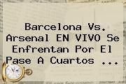 <b>Barcelona Vs</b>. <b>Arsenal</b> EN VIVO Se Enfrentan Por El Pase A Cuartos <b>...</b>