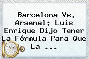 <b>Barcelona Vs</b>. <b>Arsenal</b>: Luis Enrique Dijo Tener La Fórmula Para Que La <b>...</b>
